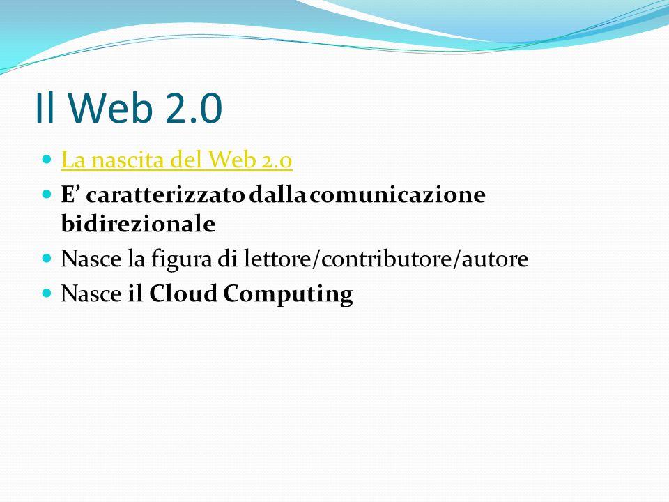 Il Web 2.0 La nascita del Web 2.0 E' caratterizzato dalla comunicazione bidirezionale Nasce la figura di lettore/contributore/autore Nasce il Cloud Computing