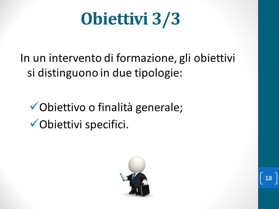 Obiettivi 3/3 In un intervento di formazione, gli obiettivi si distinguono in due tipologie: Obiettivo o finalità generale; Obiettivi specifici. 18