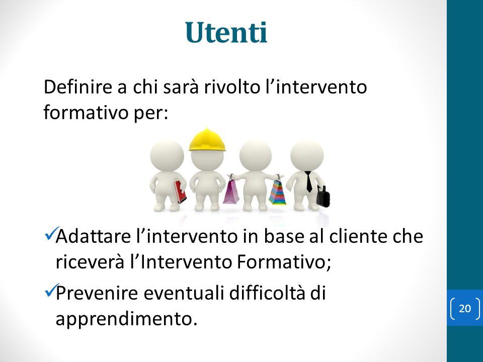 Utenti Definire a chi sarà rivolto l'intervento formativo per: Adattare l'intervento in base al cliente che riceverà l'Intervento Formativo; Prevenire