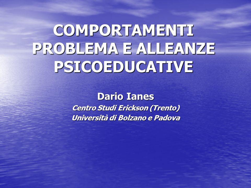 COMPORTAMENTI PROBLEMA E ALLEANZE PSICOEDUCATIVE Dario Ianes Centro Studi Erickson (Trento) Università di Bolzano e Padova
