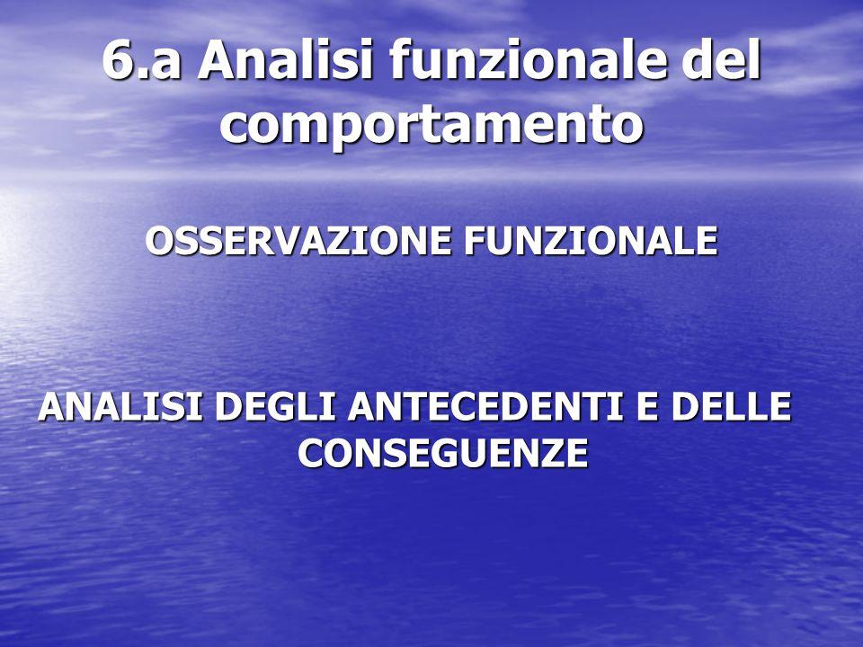 6.a Analisi funzionale del comportamento OSSERVAZIONE FUNZIONALE ANALISI DEGLI ANTECEDENTI E DELLE CONSEGUENZE