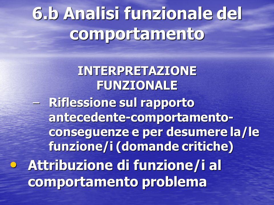 6.b Analisi funzionale del comportamento INTERPRETAZIONE FUNZIONALE –Riflessione sul rapporto antecedente-comportamento- conseguenze e per desumere la/le funzione/i (domande critiche) Attribuzione di funzione/i al comportamento problema Attribuzione di funzione/i al comportamento problema