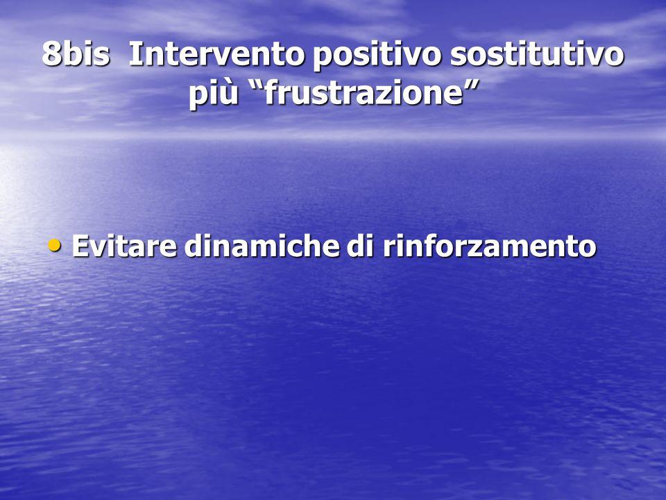 """8bis Intervento positivo sostitutivo più """"frustrazione"""" Evitare dinamiche di rinforzamento Evitare dinamiche di rinforzamento"""