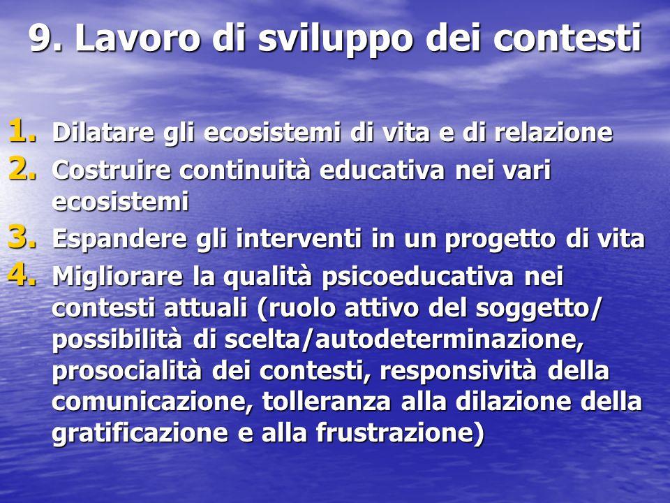 9. Lavoro di sviluppo dei contesti 1. Dilatare gli ecosistemi di vita e di relazione 2. Costruire continuità educativa nei vari ecosistemi 3. Espander