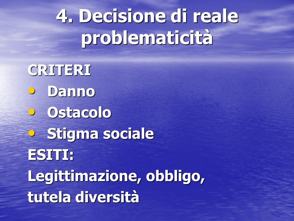 4. Decisione di reale problematicità CRITERI Danno Danno Ostacolo Ostacolo Stigma sociale Stigma socialeESITI: Legittimazione, obbligo, tutela diversi