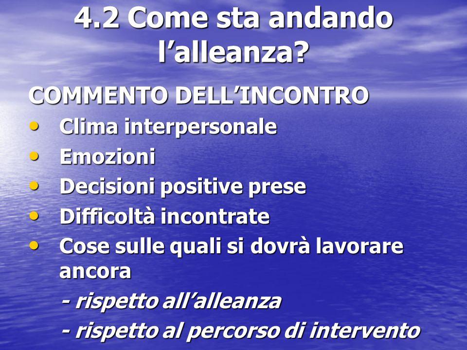 4.2 Come sta andando l'alleanza? COMMENTO DELL'INCONTRO Clima interpersonale Clima interpersonale Emozioni Emozioni Decisioni positive prese Decisioni