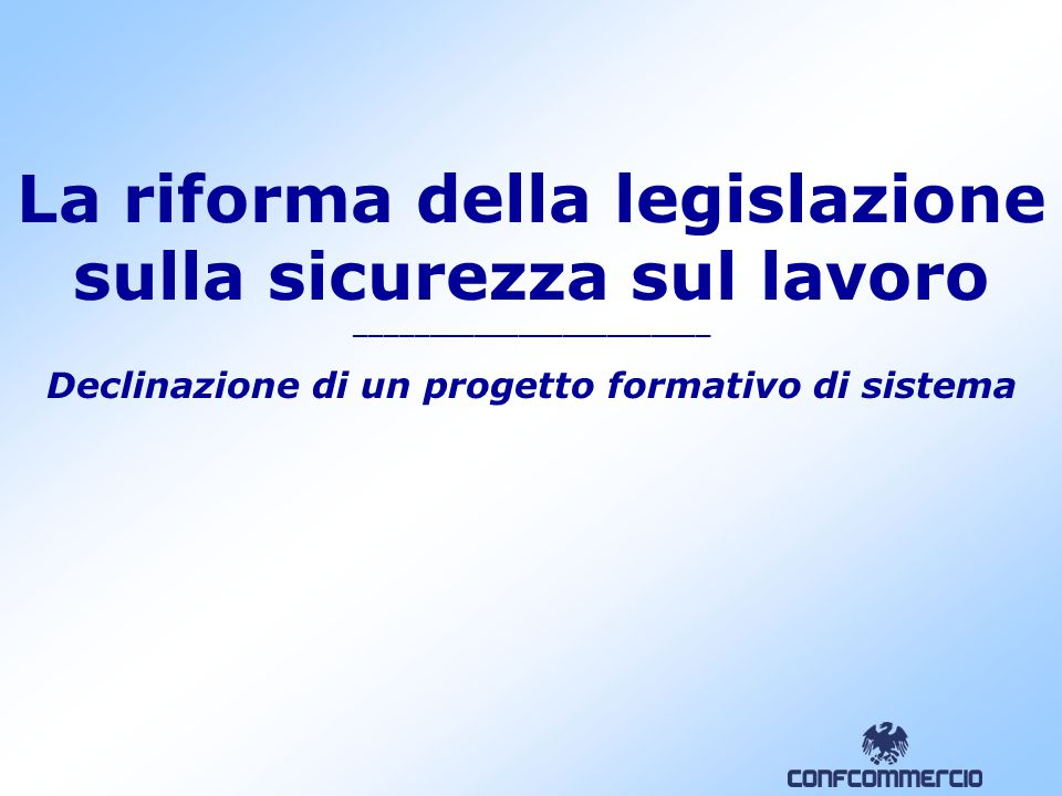 La riforma della legislazione sulla sicurezza sul lavoro ________________________ Declinazione di un progetto formativo di sistema