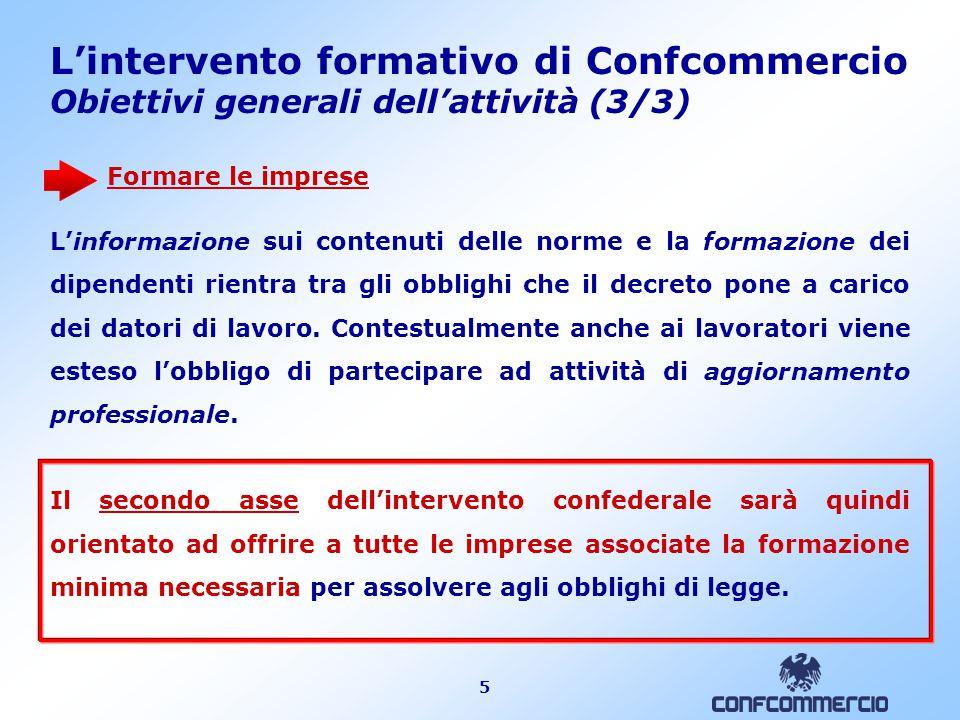 5 L'intervento formativo di Confcommercio Obiettivi generali dell'attività (3/3) Formare le imprese L'informazione sui contenuti delle norme e la form