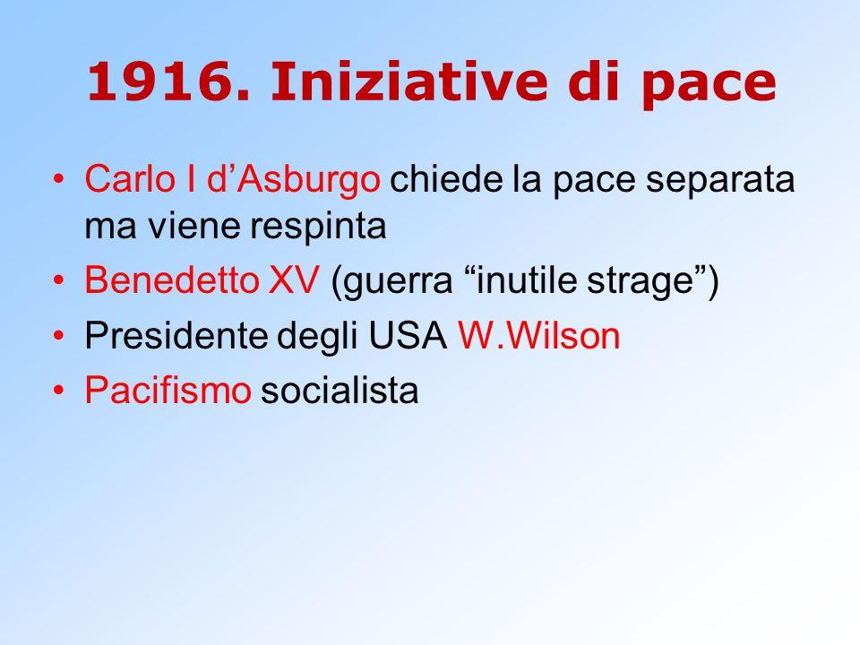 """1916. Iniziative di pace Carlo I d'Asburgo chiede la pace separata ma viene respinta Benedetto XV (guerra """"inutile strage"""") Presidente degli USA W.Wil"""