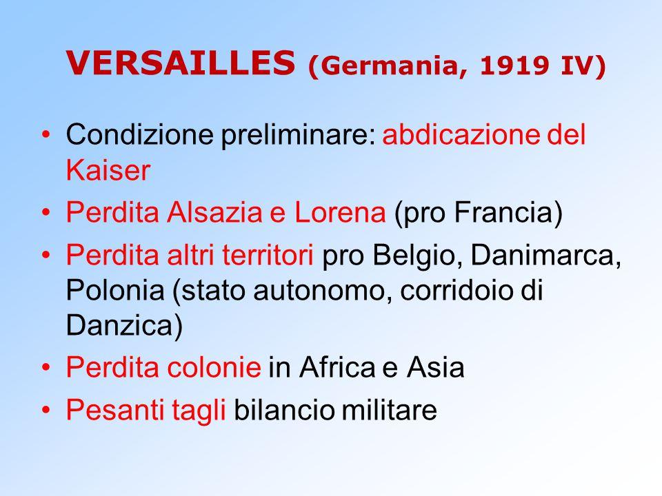 VERSAILLES (Germania, 1919 IV) Condizione preliminare: abdicazione del Kaiser Perdita Alsazia e Lorena (pro Francia) Perdita altri territori pro Belgi