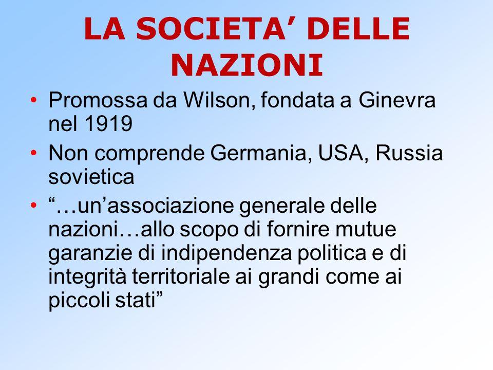 """LA SOCIETA' DELLE NAZIONI Promossa da Wilson, fondata a Ginevra nel 1919 Non comprende Germania, USA, Russia sovietica """"…un'associazione generale dell"""