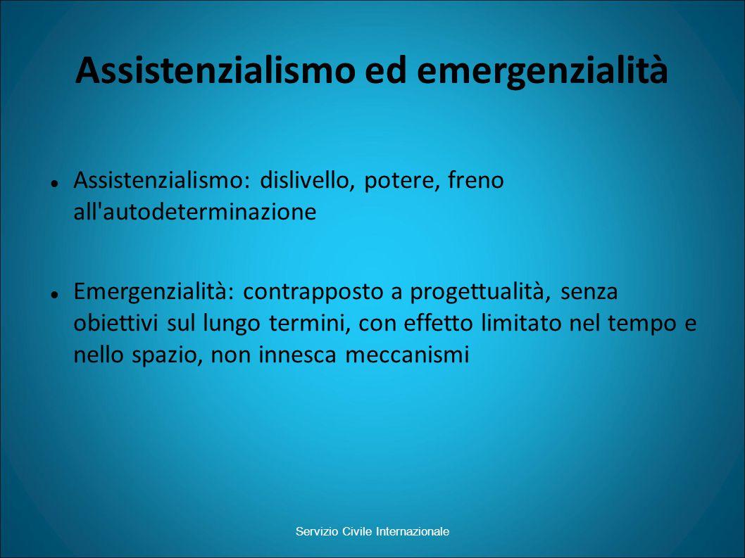 Assistenzialismo ed emergenzialità Assistenzialismo: dislivello, potere, freno all autodeterminazione Emergenzialità: contrapposto a progettualità, senza obiettivi sul lungo termini, con effetto limitato nel tempo e nello spazio, non innesca meccanismi Servizio Civile Internazionale