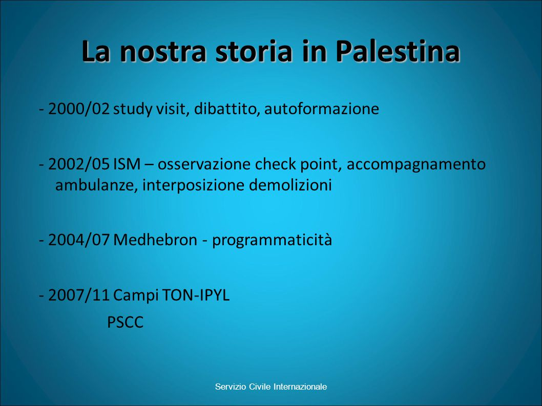 La nostra storia in Palestina - 2000/02 study visit, dibattito, autoformazione - 2002/05 ISM – osservazione check point, accompagnamento ambulanze, interposizione demolizioni - 2004/07 Medhebron - programmaticità - 2007/11 Campi TON-IPYL PSCC Servizio Civile Internazionale