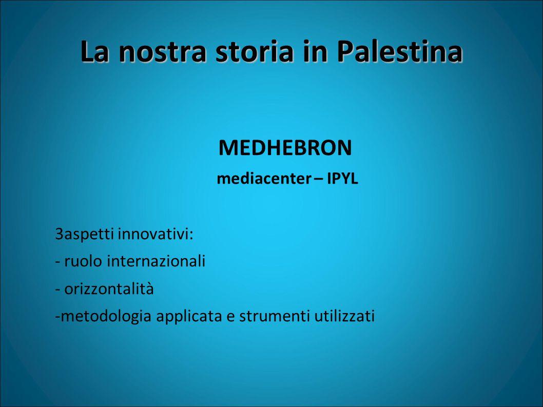 La nostra storia in Palestina MEDHEBRON mediacenter – IPYL 3aspetti innovativi: - ruolo internazionali - orizzontalità -metodologia applicata e strumenti utilizzati