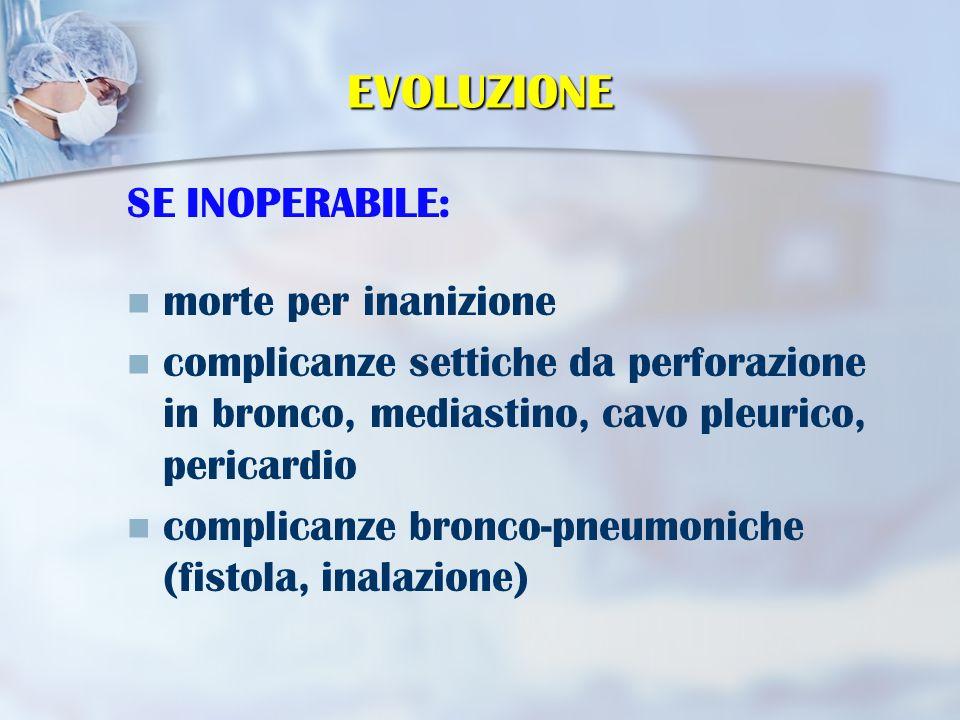 EVOLUZIONE SE INOPERABILE: morte per inanizione complicanze settiche da perforazione in bronco, mediastino, cavo pleurico, pericardio complicanze bronco-pneumoniche (fistola, inalazione)