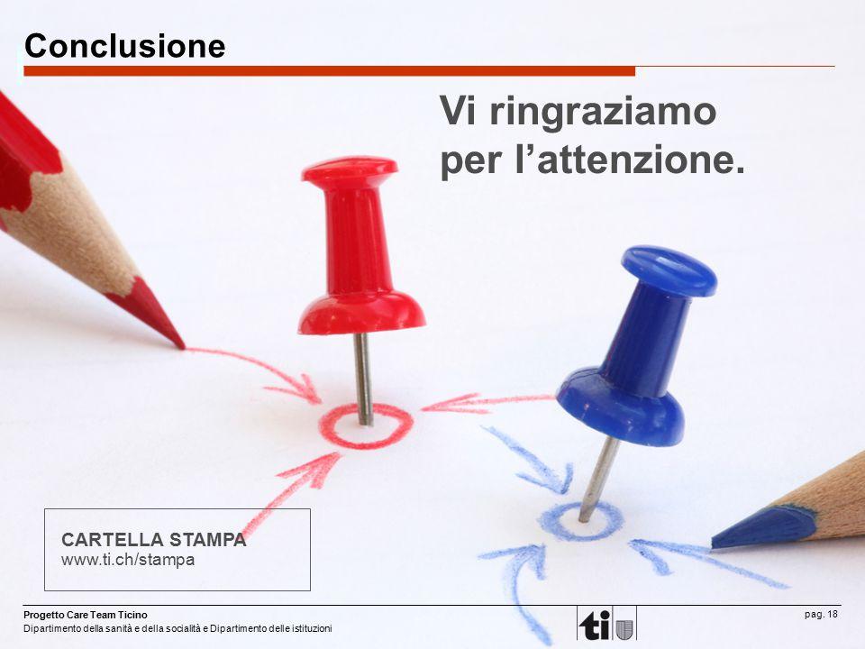 Progetto Care Team Ticino Dipartimento della sanità e della socialità e Dipartimento delle istituzioni pag. 18 Conclusione CARTELLA STAMPA www.ti.ch/s