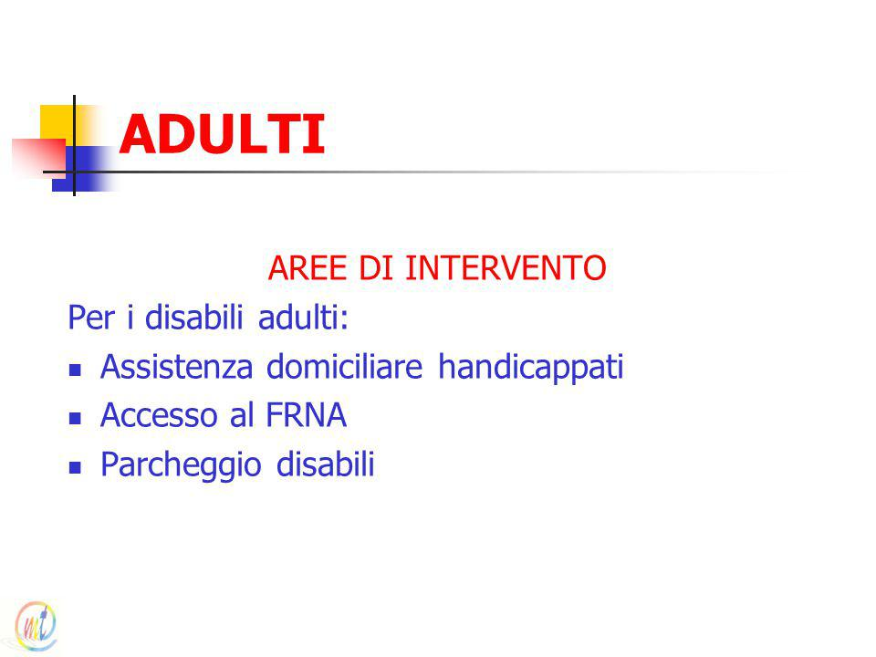 ADULTI AREE DI INTERVENTO Per i disabili adulti: Assistenza domiciliare handicappati Accesso al FRNA Parcheggio disabili