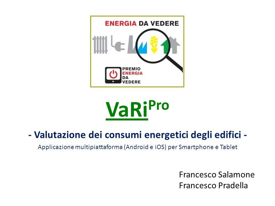 VaRi Pro Francesco Salamone & Francesco Pradella VaRi Pro (Valutazione Risparmio energetico) è un'applicazione che permette di determinare le prestazioni energetiche di un edificio in modo semplice, rapido ed intuitivo direttamente da tablet/smartphone Android/iOS attraverso l'inserimento di pochi dati, facilmente reperibili.