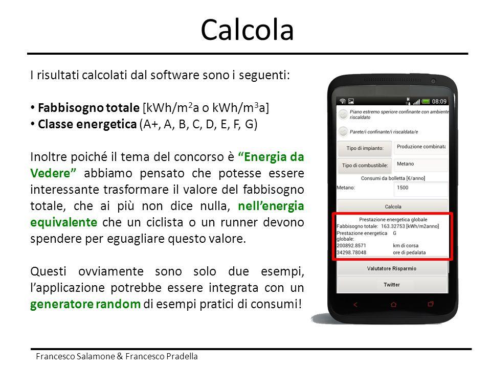 Calcola Francesco Salamone & Francesco Pradella I risultati calcolati dal software sono i seguenti: Fabbisogno totale [kWh/m 2 a o kWh/m 3 a] Classe e