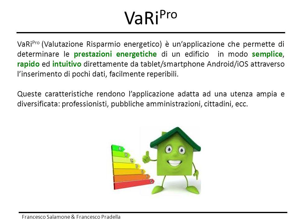 VaRi Pro Francesco Salamone & Francesco Pradella VaRi Pro (Valutazione Risparmio energetico) è un'applicazione che permette di determinare le prestazi