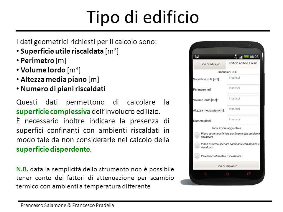 Tipo di edificio Francesco Salamone & Francesco Pradella I dati geometrici richiesti per il calcolo sono: Superficie utile riscaldata [m 2 ] Perimetro