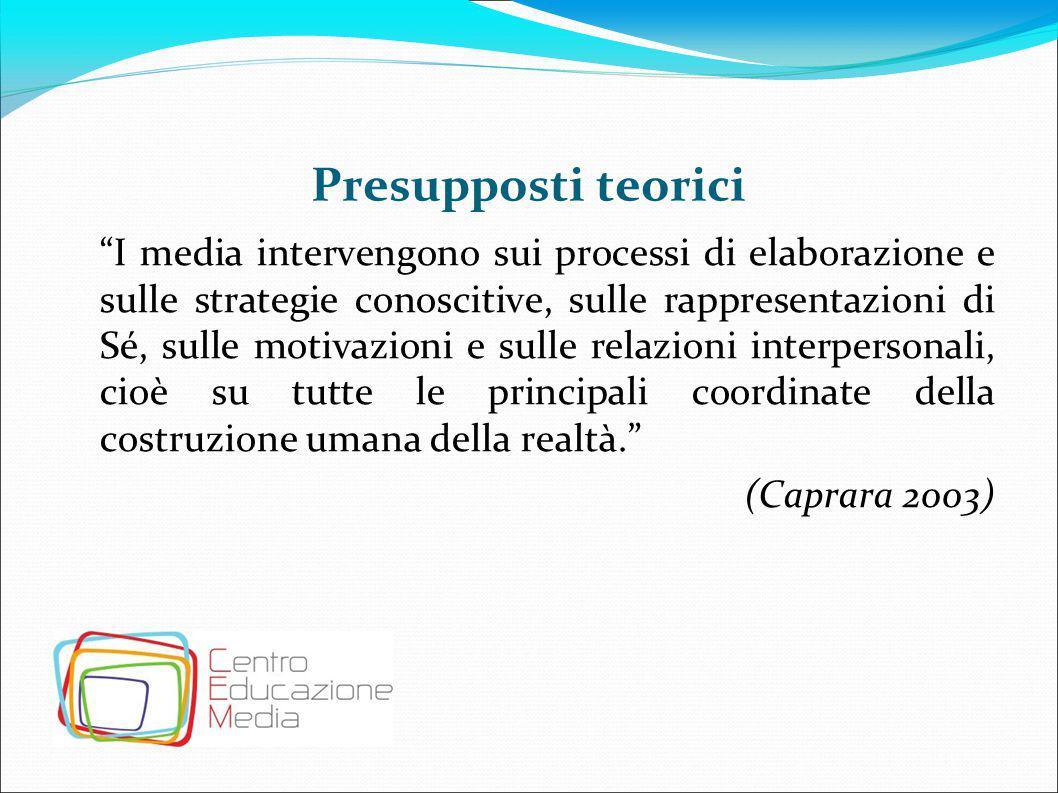 """Presupposti teorici """"I media intervengono sui processi di elaborazione e sulle strategie conoscitive, sulle rappresentazioni di Sé, sulle motivazioni"""