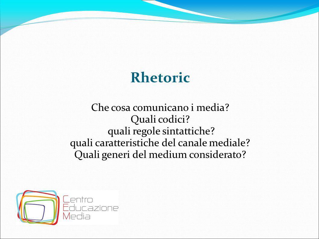 Rhetoric Che cosa comunicano i media? Quali codici? quali regole sintattiche? quali caratteristiche del canale mediale? Quali generi del medium consid