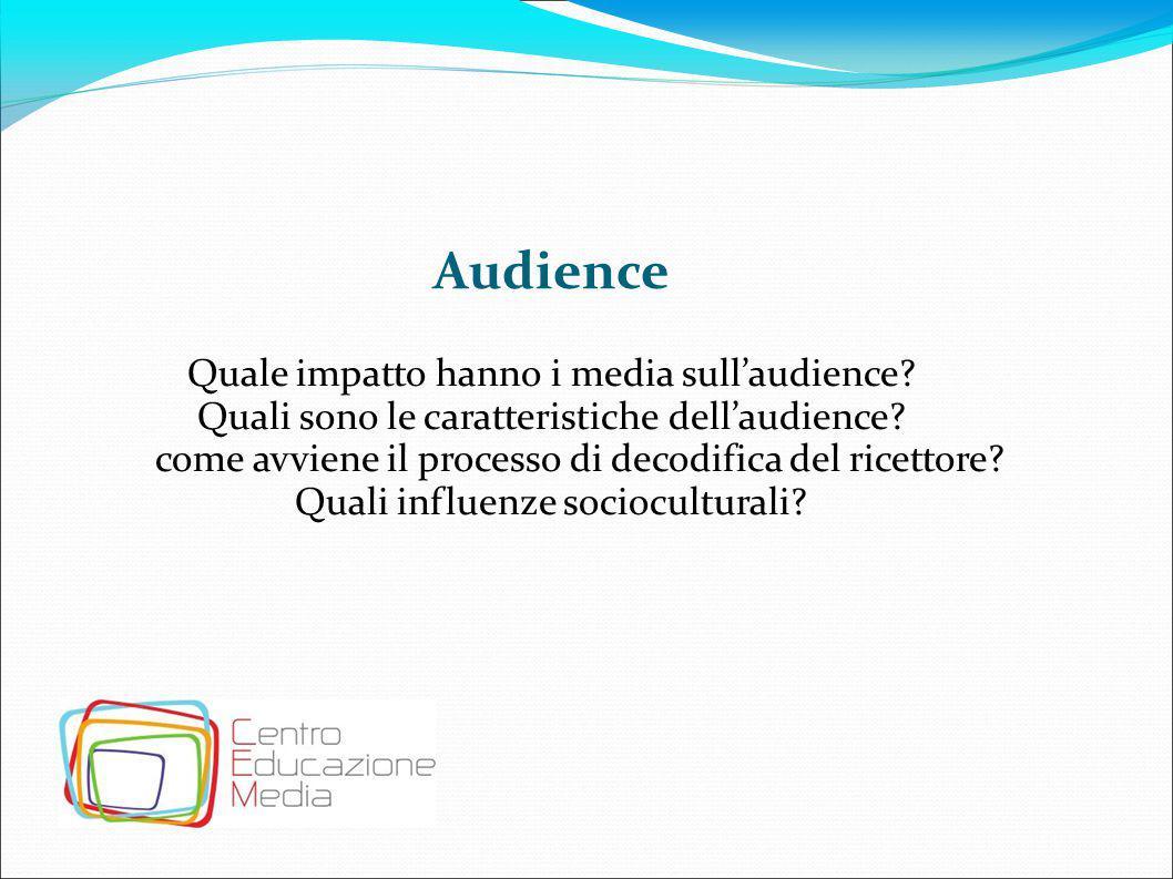 Audience Quale impatto hanno i media sull'audience? Quali sono le caratteristiche dell'audience? come avviene il processo di decodifica del ricettore?