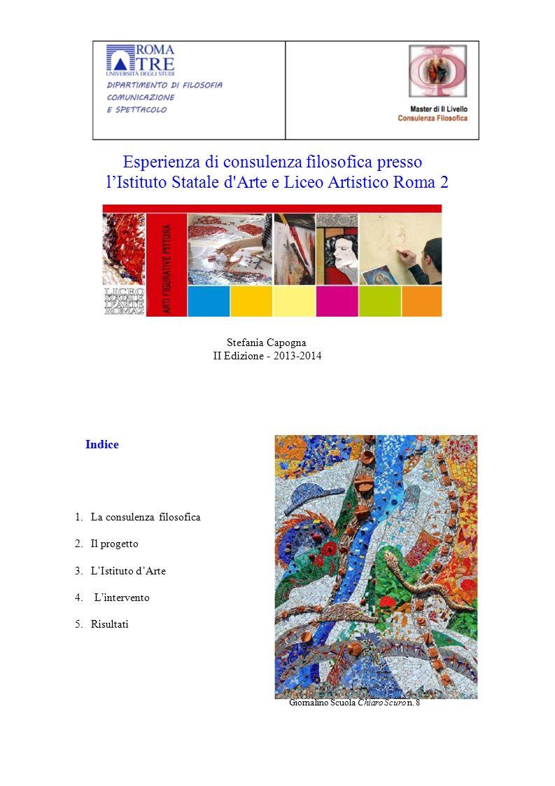 Esperienza di consulenza filosofica presso l'Istituto Statale d'Arte e Liceo Artistico Roma 2 Stefania Capogna II Edizione - 2013-2014 Indice 1. La co