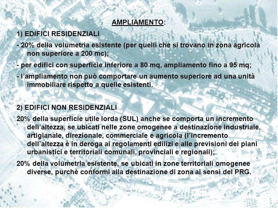 AMPLIAMENTO: 1) EDIFICI RESIDENZIALI - 20% della volumetria esistente (per quelli che si trovano in zona agricola non superiore a 200 mc); - per edifi