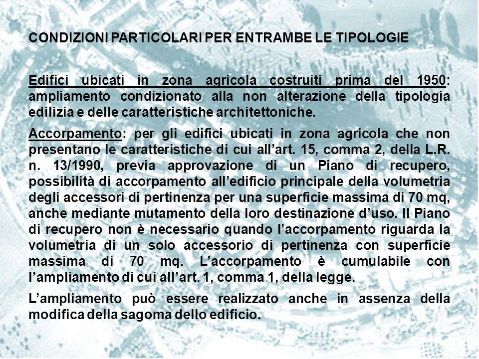 CONDIZIONI PARTICOLARI PER ENTRAMBE LE TIPOLOGIE Edifici ubicati in zona agricola costruiti prima del 1950: ampliamento condizionato alla non alterazi