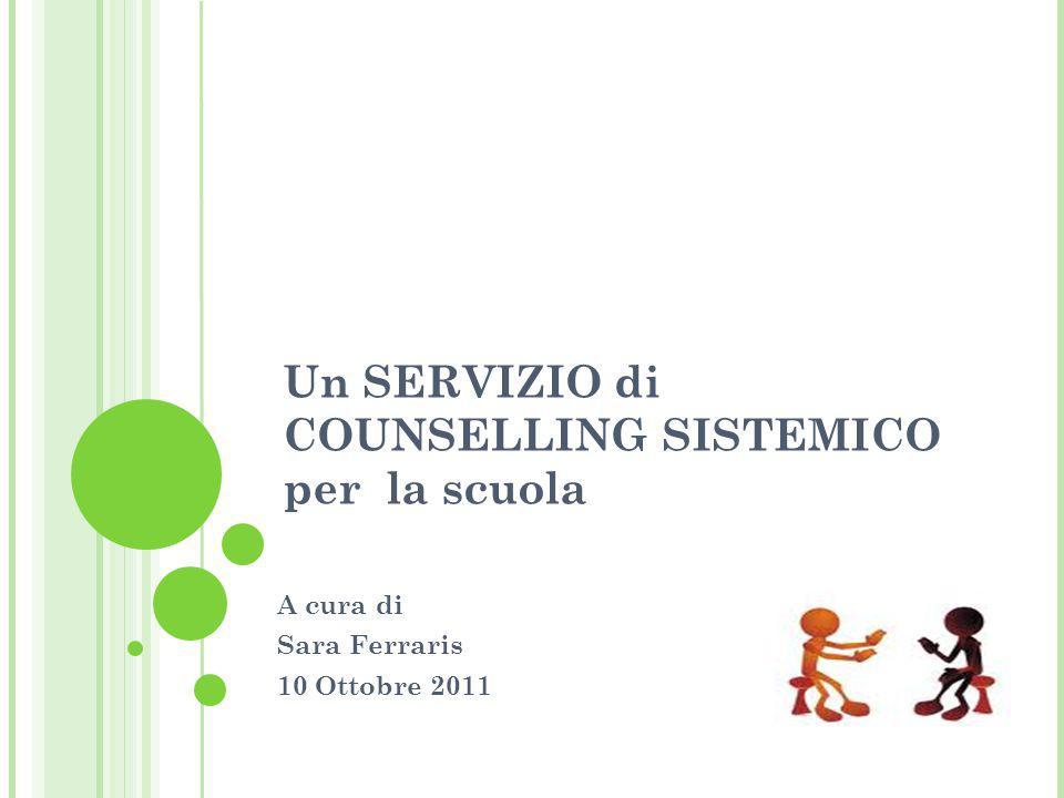 Un SERVIZIO di COUNSELLING SISTEMICO per la scuola A cura di Sara Ferraris 10 Ottobre 2011