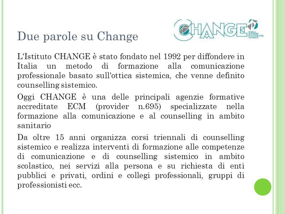 Due parole su Change L Istituto CHANGE è stato fondato nel 1992 per diffondere in Italia un metodo di formazione alla comunicazione professionale basato sull ottica sistemica, che venne definito counselling sistemico.