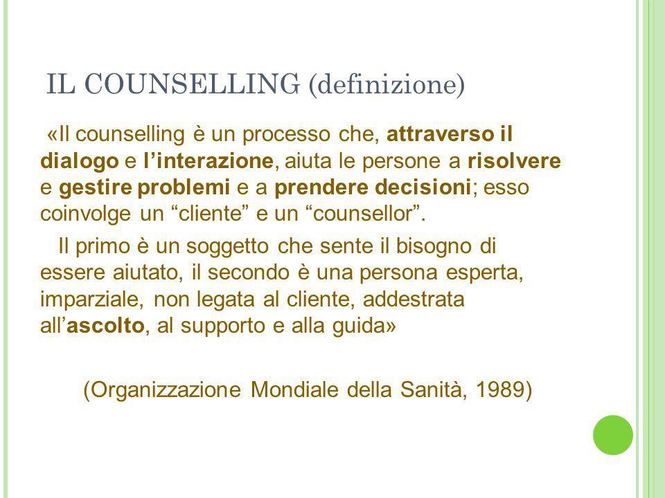 IL COUNSELLING (definizione) «Il counselling è un processo che, attraverso il dialogo e l'interazione, aiuta le persone a risolvere e gestire problemi e a prendere decisioni; esso coinvolge un cliente e un counsellor .