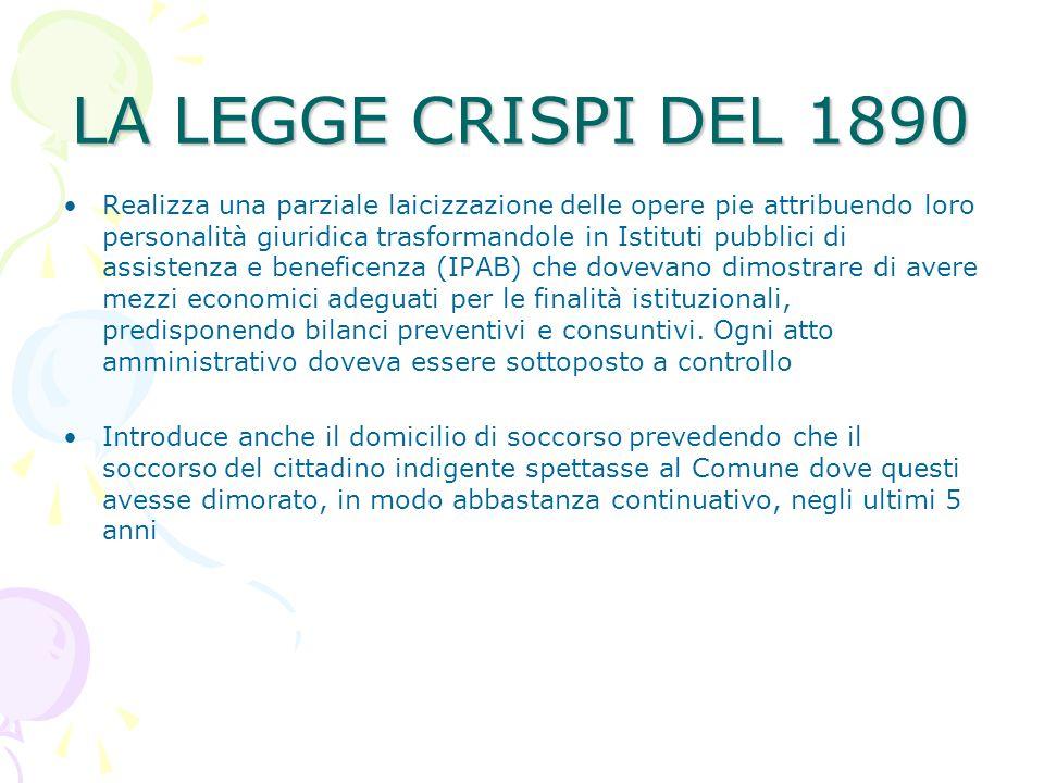 LA LEGGE CRISPI DEL 1890 Realizza una parziale laicizzazione delle opere pie attribuendo loro personalità giuridica trasformandole in Istituti pubblic