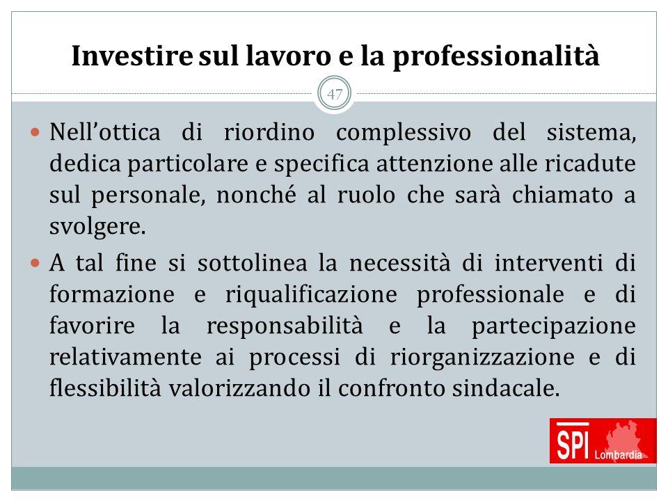 47 Investire sul lavoro e la professionalità Nell'ottica di riordino complessivo del sistema, dedica particolare e specifica attenzione alle ricadute
