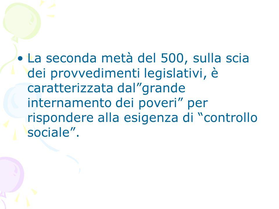 """La seconda metà del 500, sulla scia dei provvedimenti legislativi, è caratterizzata dal""""grande internamento dei poveri"""" per rispondere alla esigenza d"""