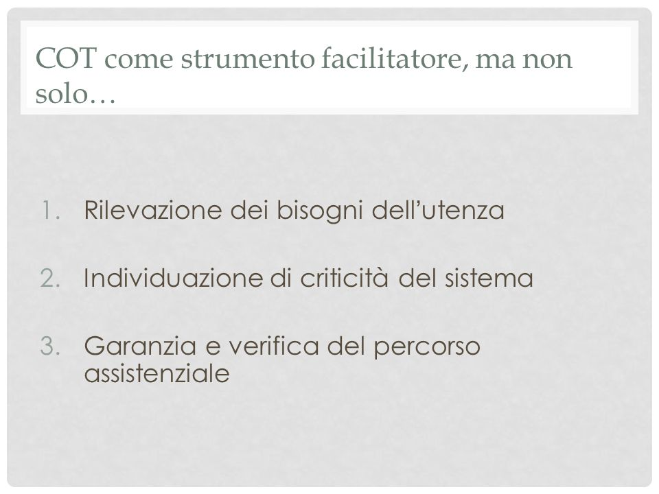 COT come strumento facilitatore, ma non solo… 1.Rilevazione dei bisogni dell ' utenza 2.Individuazione di criticità del sistema 3.Garanzia e verifica del percorso assistenziale
