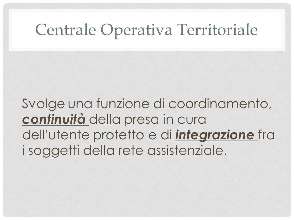 Centrale Operativa Territoriale Svolge una funzione di coordinamento, continuità della presa in cura dell ' utente protetto e di integrazione fra i soggetti della rete assistenziale.