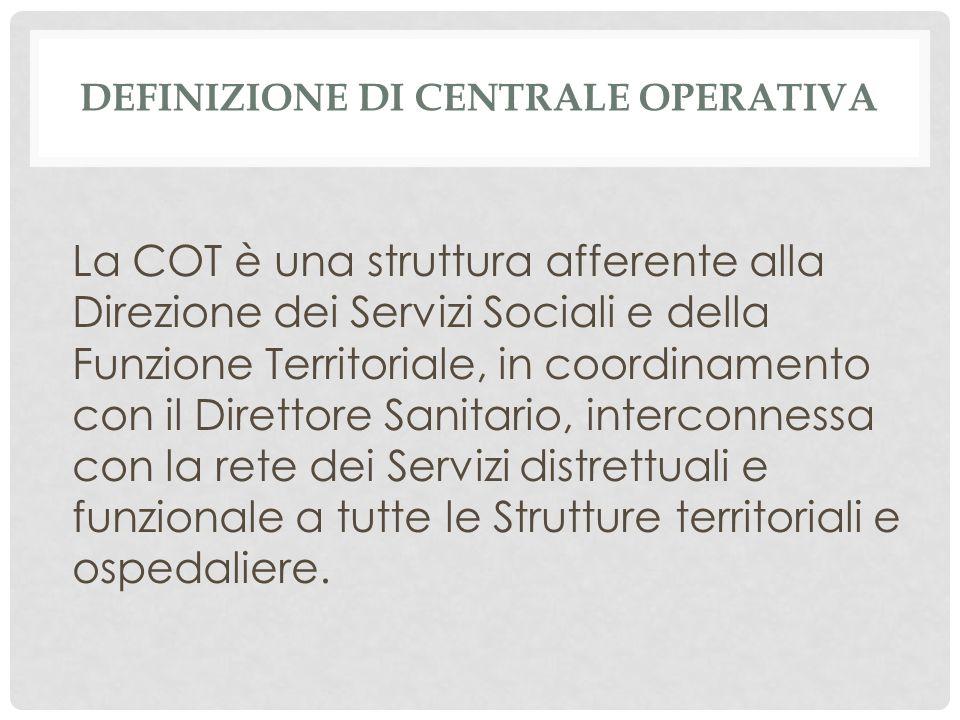 DEFINIZIONE DI CENTRALE OPERATIVA La COT è una struttura afferente alla Direzione dei Servizi Sociali e della Funzione Territoriale, in coordinamento con il Direttore Sanitario, interconnessa con la rete dei Servizi distrettuali e funzionale a tutte le Strutture territoriali e ospedaliere.