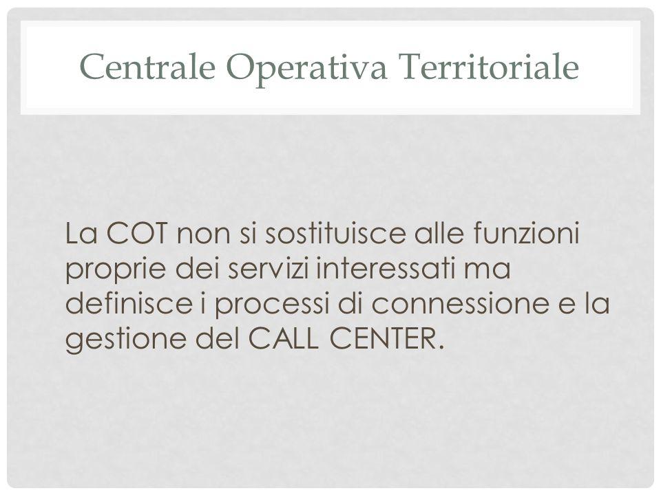 Centrale Operativa Territoriale La COT non si sostituisce alle funzioni proprie dei servizi interessati ma definisce i processi di connessione e la gestione del CALL CENTER.