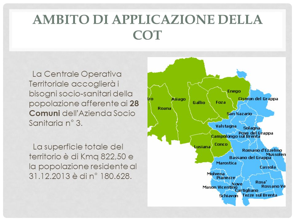 AMBITO DI APPLICAZIONE DELLA COT La Centrale Operativa Territoriale accoglierà i bisogni socio-sanitari della popolazione afferente ai 28 Comuni dell ' Azienda Socio Sanitaria n° 3.