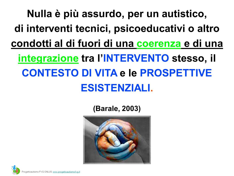 Progettoautismo FVG ONLUS www.progettoautismofvg.itwww.progettoautismofvg.it Nulla è più assurdo, per un autistico, di interventi tecnici, psicoeducativi o altro condotti al di fuori di una coerenza e di una integrazione tra l'INTERVENTO stesso, il CONTESTO DI VITA e le PROSPETTIVE ESISTENZIALI.