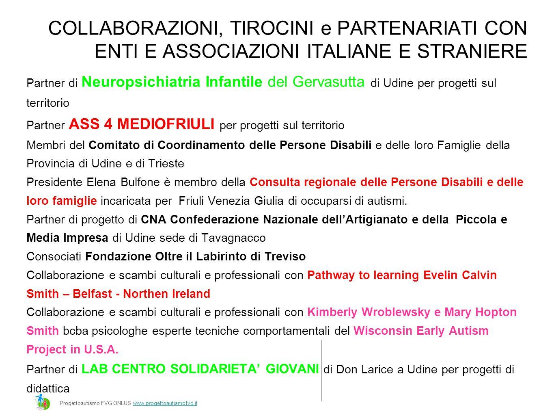 COLLABORAZIONI, TIROCINI e PARTENARIATI CON ENTI E ASSOCIAZIONI ITALIANE E STRANIERE Partner di Neuropsichiatria Infantile del Gervasutta di Udine per progetti sul territorio Partner ASS 4 MEDIOFRIULI per progetti sul territorio Membri del Comitato di Coordinamento delle Persone Disabili e delle loro Famiglie della Provincia di Udine e di Trieste Presidente Elena Bulfone è membro della Consulta regionale delle Persone Disabili e delle loro famiglie incaricata per Friuli Venezia Giulia di occuparsi di autismi.