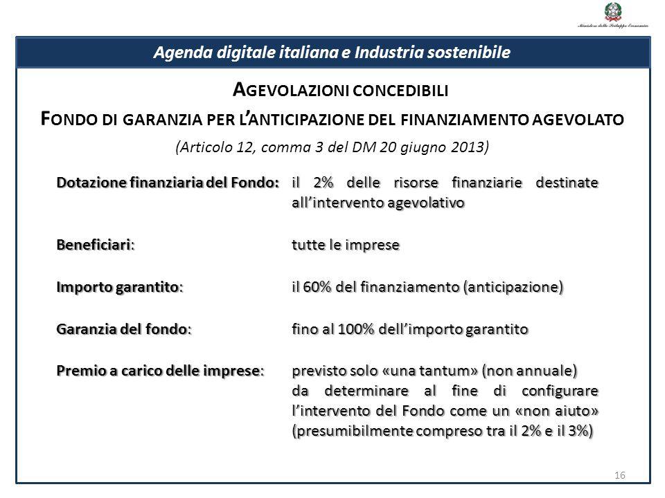 Dotazione finanziaria del Fondo:il 2% delle risorse finanziarie destinate all'intervento agevolativo Beneficiari:tutte le imprese Importo garantito:il 60% del finanziamento (anticipazione) Garanzia del fondo:fino al 100% dell'importo garantito Premio a carico delle imprese:previsto solo «una tantum» (non annuale) da determinare al fine di configurare l'intervento del Fondo come un «non aiuto» (presumibilmente compreso tra il 2% e il 3%) F ONDO DI GARANZIA PER L ' ANTICIPAZIONE DEL FINANZIAMENTO AGEVOLATO (Articolo 12, comma 3 del DM 20 giugno 2013) 16 Agenda digitale italiana e Industria sostenibile A GEVOLAZIONI CONCEDIBILI