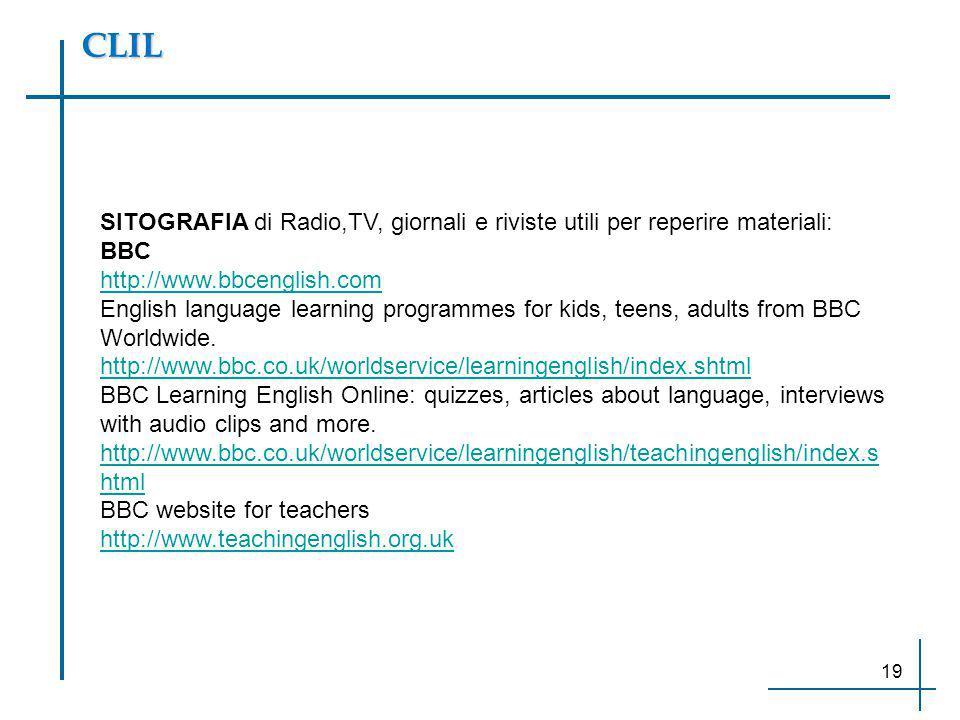 CLIL SITOGRAFIA di Radio,TV, giornali e riviste utili per reperire materiali: BBC http://www.bbcenglish.com English language learning programmes for k