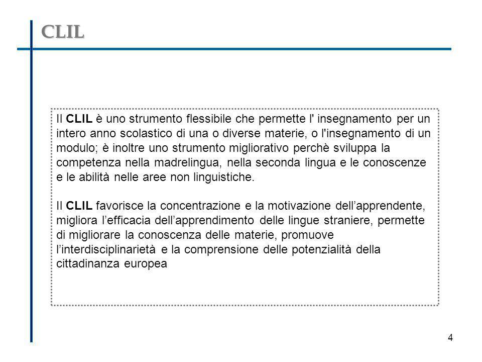 CLIL Il CLIL è uno strumento flessibile che permette l' insegnamento per un intero anno scolastico di una o diverse materie, o l'insegnamento di un mo