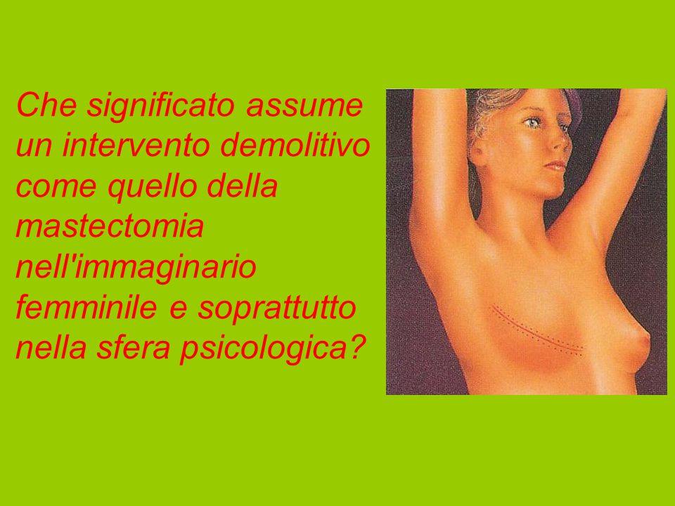 Che significato assume un intervento demolitivo come quello della mastectomia nell immaginario femminile e soprattutto nella sfera psicologica?