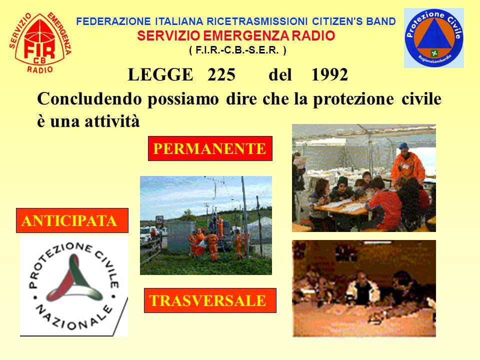 FEDERAZIONE ITALIANA RICETRASMISSIONI CITIZEN'S BAND SERVIZIO EMERGENZA RADIO ( F.I.R.-C.B.-S.E.R. ) LEGGE 225 del 1992 Concludendo possiamo dire che