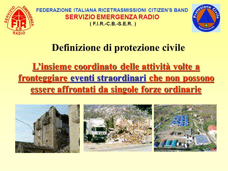 FEDERAZIONE ITALIANA RICETRASMISSIONI CITIZEN'S BAND SERVIZIO EMERGENZA RADIO ( F.I.R.-C.B.-S.E.R. ) Definizione di protezione civile L'insieme coordi